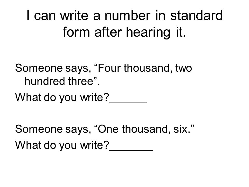 I can write a number in standard form after hearing it.