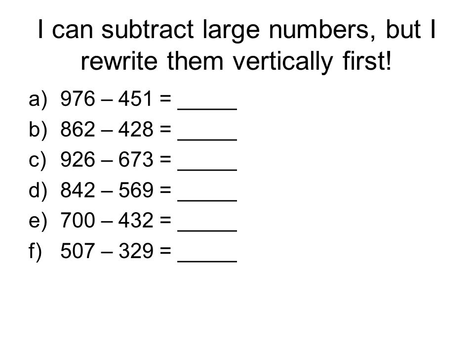 I can subtract large numbers, but I rewrite them vertically first.