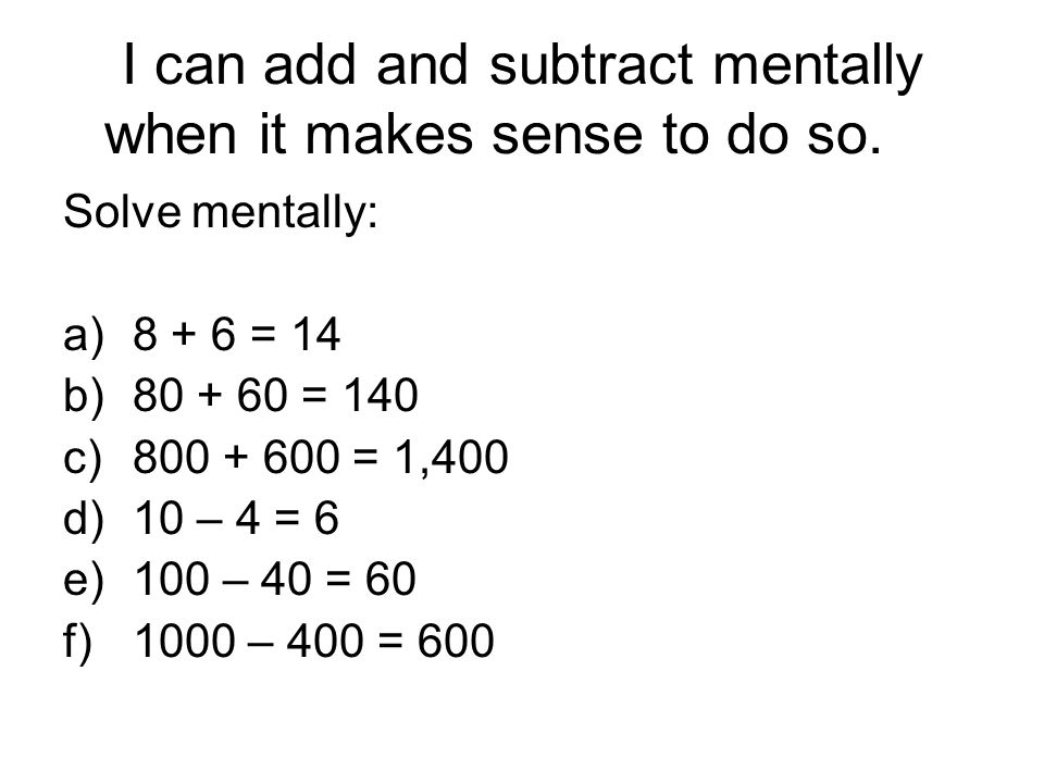 I can add and subtract mentally when it makes sense to do so.