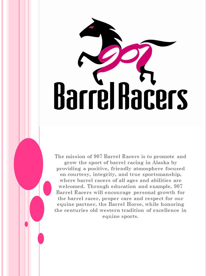 The mission of 907 Barrel Racers is to promote and grow the sport of barrel racing in Alaska by providing a positive, friendly atmosphere focused on courtesy, integrity, and true sportsmanship, where barrel racers of all ages and abilities are welcomed.