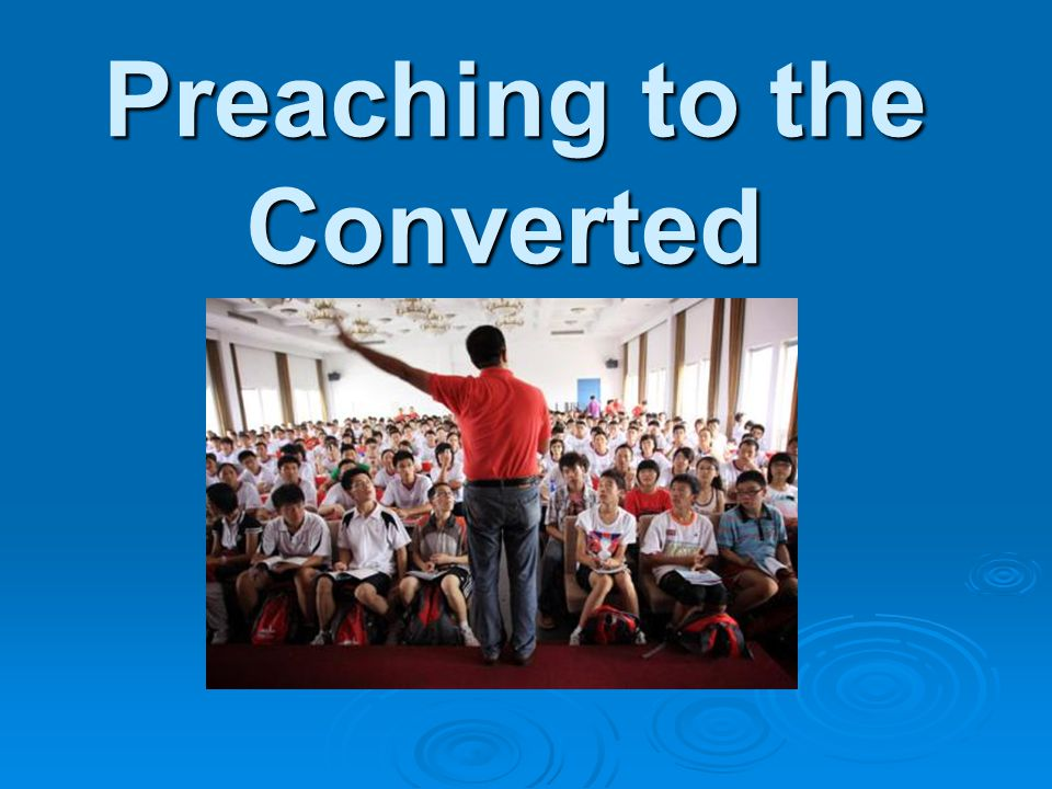 Preaching to the Converted Preaching to the Converted