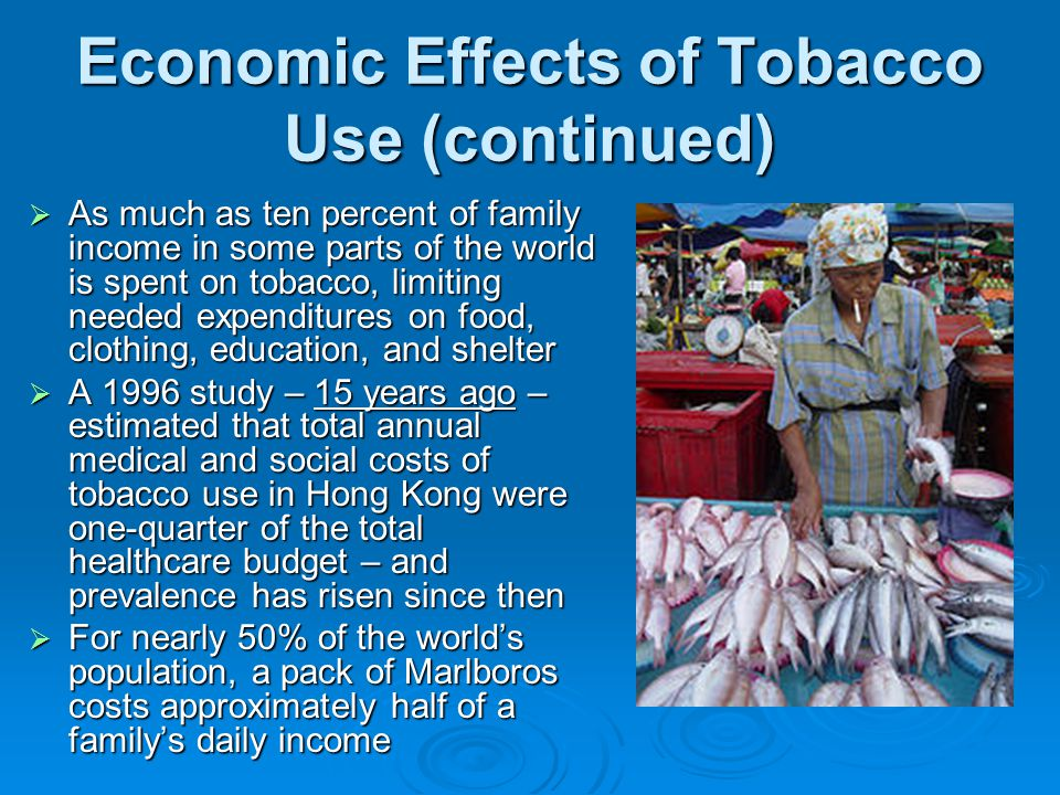 Economic Effects of Tobacco Use (continued) As much as ten percent of family income in some parts of the world is spent on tobacco, limiting needed expenditures on food, clothing, education, and shelter As much as ten percent of family income in some parts of the world is spent on tobacco, limiting needed expenditures on food, clothing, education, and shelter A 1996 study – 15 years ago – estimated that total annual medical and social costs of tobacco use in Hong Kong were one-quarter of the total healthcare budget – and prevalence has risen since then A 1996 study – 15 years ago – estimated that total annual medical and social costs of tobacco use in Hong Kong were one-quarter of the total healthcare budget – and prevalence has risen since then For nearly 50% of the worlds population, a pack of Marlboros costs approximately half of a familys daily income For nearly 50% of the worlds population, a pack of Marlboros costs approximately half of a familys daily income