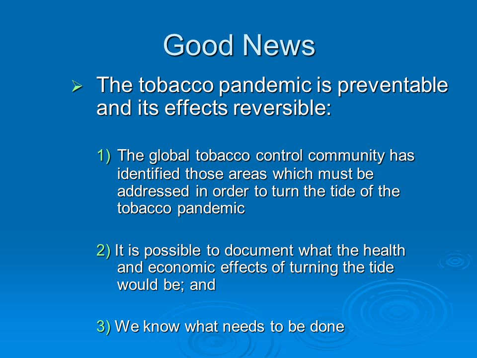 The tobacco pandemic is preventable and its effects reversible: The tobacco pandemic is preventable and its effects reversible: 1)The global tobacco control community has identified those areas which must be addressed in order to turn the tide of the tobacco pandemic 2) It is possible to document what the health and economic effects of turning the tide would be; and 3) We know what needs to be done Good News
