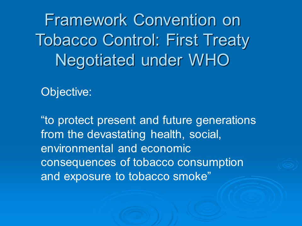 Framework Convention on Tobacco Control: First Treaty Negotiated under WHO Objective: to protect present and future generations from the devastating health, social, environmental and economic consequences of tobacco consumption and exposure to tobacco smoke