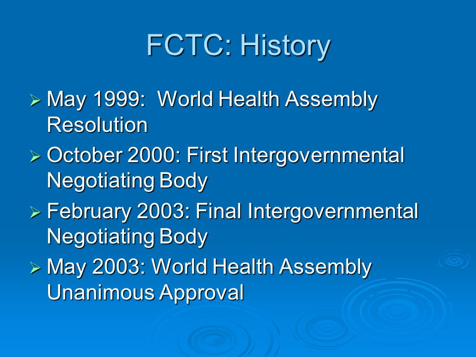 FCTC: History May 1999: World Health Assembly Resolution May 1999: World Health Assembly Resolution October 2000: First Intergovernmental Negotiating Body October 2000: First Intergovernmental Negotiating Body February 2003: Final Intergovernmental Negotiating Body February 2003: Final Intergovernmental Negotiating Body May 2003: World Health Assembly Unanimous Approval May 2003: World Health Assembly Unanimous Approval