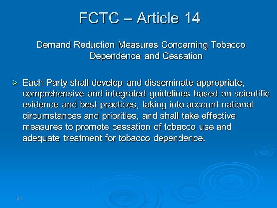 FCTC – Article 14 Demand Reduction Measures Concerning Tobacco Dependence and Cessation Each Party shall develop and disseminate appropriate, comprehensive and integrated guidelines based on scientific evidence and best practices, taking into account national circumstances and priorities, and shall take effective measures to promote cessation of tobacco use and adequate treatment for tobacco dependence.