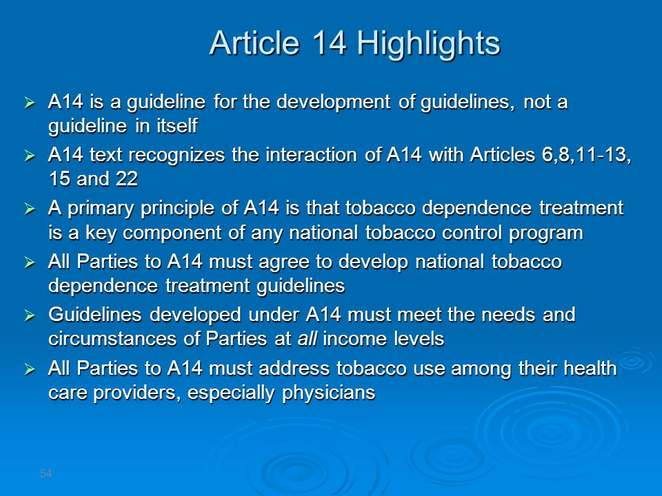 Article 14 Highlights A14 is a guideline for the development of guidelines, not a guideline in itself A14 is a guideline for the development of guidelines, not a guideline in itself A14 text recognizes the interaction of A14 with Articles 6,8,11-13, 15 and 22 A14 text recognizes the interaction of A14 with Articles 6,8,11-13, 15 and 22 A primary principle of A14 is that tobacco dependence treatment is a key component of any national tobacco control program A primary principle of A14 is that tobacco dependence treatment is a key component of any national tobacco control program All Parties to A14 must agree to develop national tobacco dependence treatment guidelines All Parties to A14 must agree to develop national tobacco dependence treatment guidelines Guidelines developed under A14 must meet the needs and circumstances of Parties at all income levels Guidelines developed under A14 must meet the needs and circumstances of Parties at all income levels All Parties to A14 must address tobacco use among their health care providers, especially physicians All Parties to A14 must address tobacco use among their health care providers, especially physicians 54