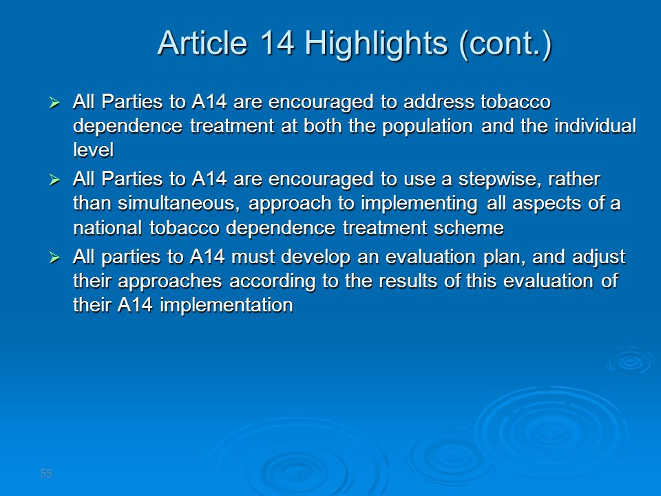 Article 14 Highlights (cont.) All Parties to A14 are encouraged to address tobacco dependence treatment at both the population and the individual level All Parties to A14 are encouraged to address tobacco dependence treatment at both the population and the individual level All Parties to A14 are encouraged to use a stepwise, rather than simultaneous, approach to implementing all aspects of a national tobacco dependence treatment scheme All Parties to A14 are encouraged to use a stepwise, rather than simultaneous, approach to implementing all aspects of a national tobacco dependence treatment scheme All parties to A14 must develop an evaluation plan, and adjust their approaches according to the results of this evaluation of their A14 implementation All parties to A14 must develop an evaluation plan, and adjust their approaches according to the results of this evaluation of their A14 implementation 55