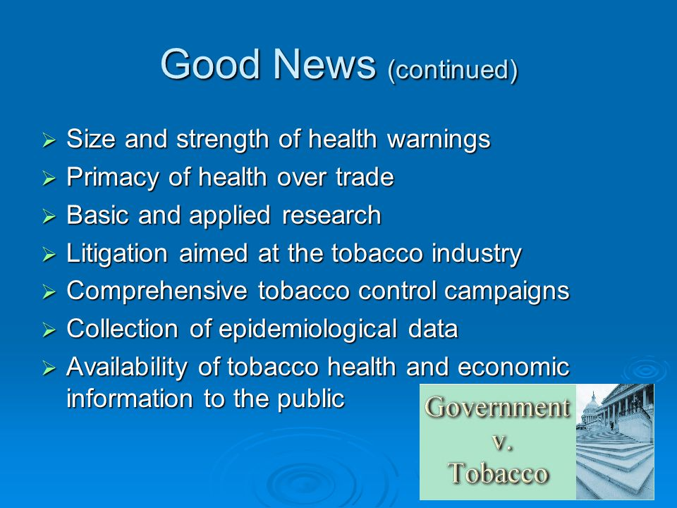 Good News (continued) Size and strength of health warnings Size and strength of health warnings Primacy of health over trade Primacy of health over trade Basic and applied research Basic and applied research Litigation aimed at the tobacco industry Litigation aimed at the tobacco industry Comprehensive tobacco control campaigns Comprehensive tobacco control campaigns Collection of epidemiological data Collection of epidemiological data Availability of tobacco health and economic information to the public Availability of tobacco health and economic information to the public