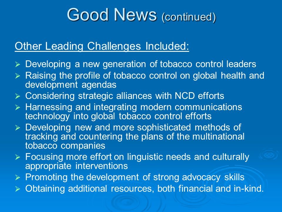 Good News (continued) Developing a new generation of tobacco control leaders Raising the profile of tobacco control on global health and development agendas Considering strategic alliances with NCD efforts Harnessing and integrating modern communications technology into global tobacco control efforts Developing new and more sophisticated methods of tracking and countering the plans of the multinational tobacco companies Focusing more effort on linguistic needs and culturally appropriate interventions Promoting the development of strong advocacy skills Obtaining additional resources, both financial and in-kind.