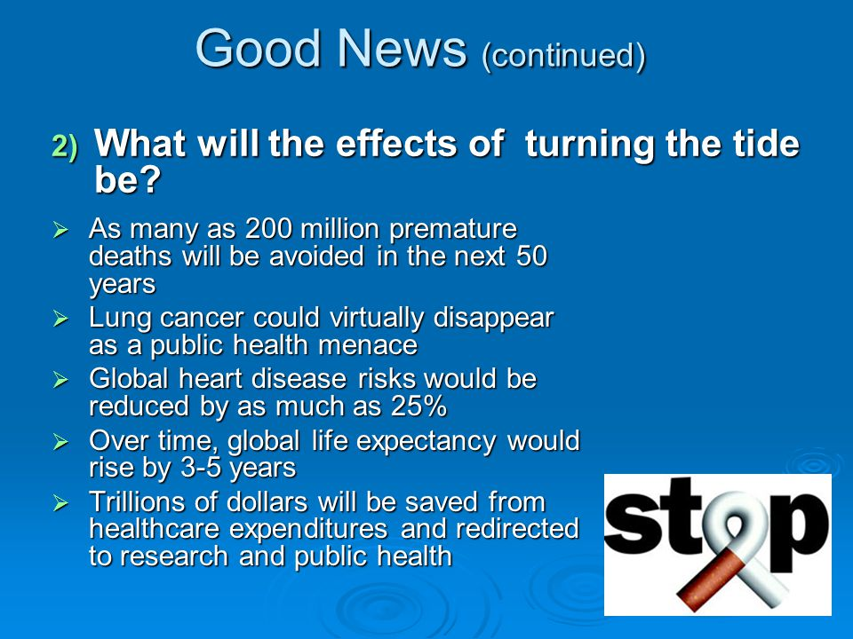 Good News (continued) As many as 200 million premature deaths will be avoided in the next 50 years As many as 200 million premature deaths will be avoided in the next 50 years Lung cancer could virtually disappear as a public health menace Lung cancer could virtually disappear as a public health menace Global heart disease risks would be reduced by as much as 25% Global heart disease risks would be reduced by as much as 25% Over time, global life expectancy would rise by 3-5 years Over time, global life expectancy would rise by 3-5 years Trillions of dollars will be saved from healthcare expenditures and redirected to research and public health Trillions of dollars will be saved from healthcare expenditures and redirected to research and public health 2) What will the effects of turning the tide be?