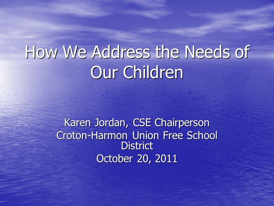 How We Address the Needs of Our Children Karen Jordan, CSE Chairperson Croton-Harmon Union Free School District October 20, 2011