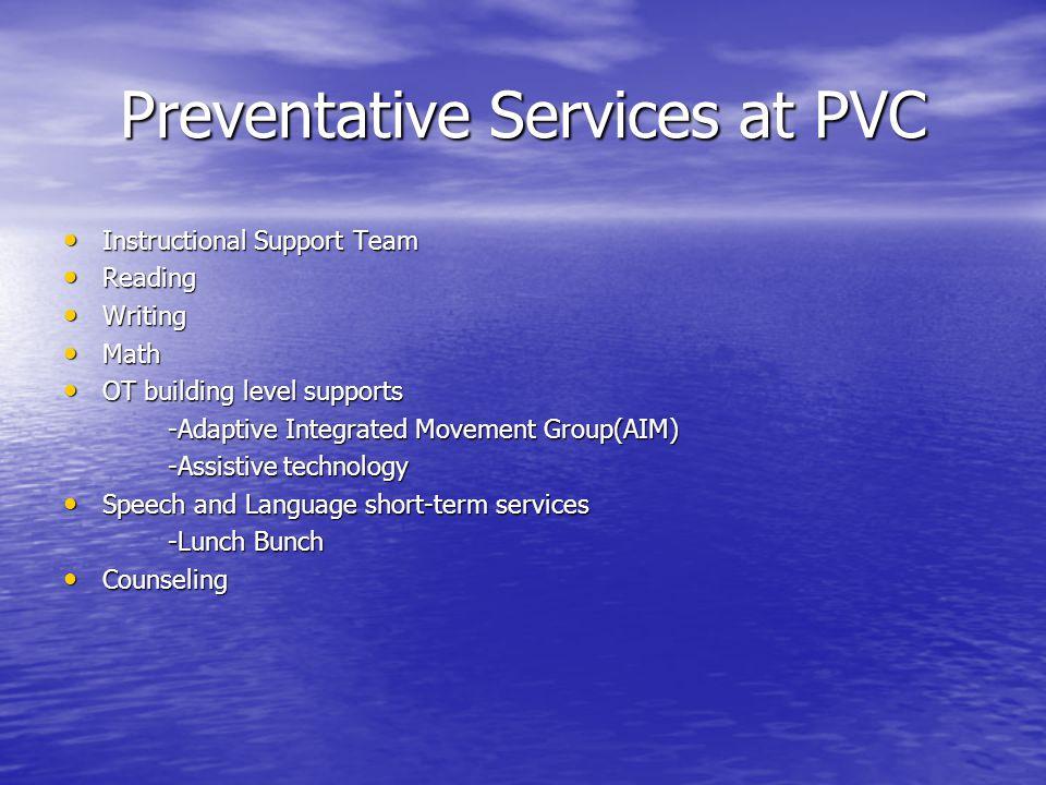 Preventative Services at PVC Instructional Support Team Instructional Support Team Reading Reading Writing Writing Math Math OT building level support