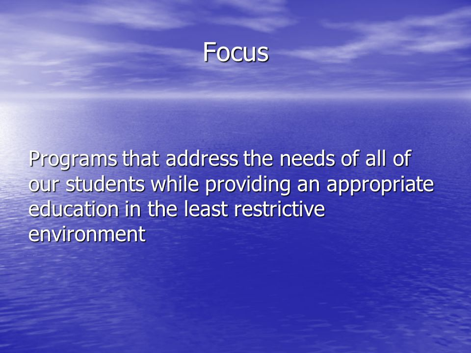 Focus Programs that address the needs of all of our students while providing an appropriate education in the least restrictive environment