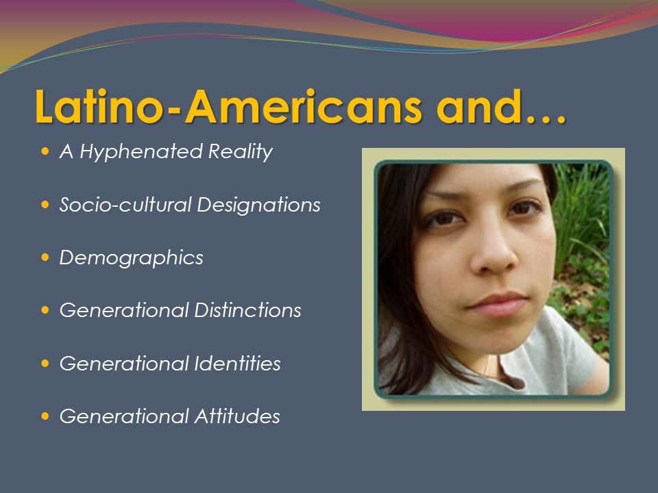 Latino-Americans and… A Hyphenated Reality Socio-cultural Designations Demographics Generational Distinctions Generational Identities Generational Attitudes