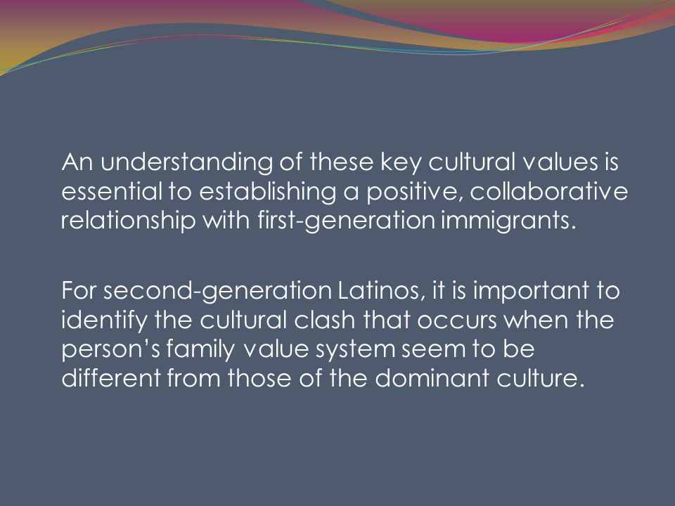 An understanding of these key cultural values is essential to establishing a positive, collaborative relationship with first-generation immigrants.
