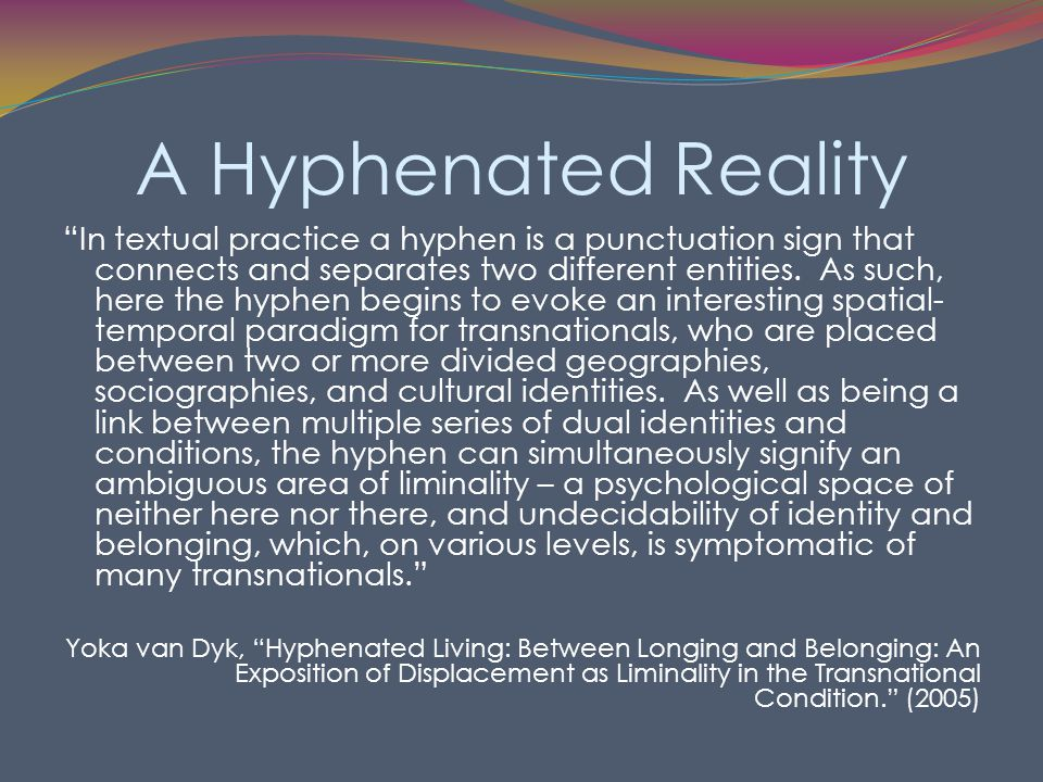 A Hyphenated Reality In textual practice a hyphen is a punctuation sign that connects and separates two different entities.
