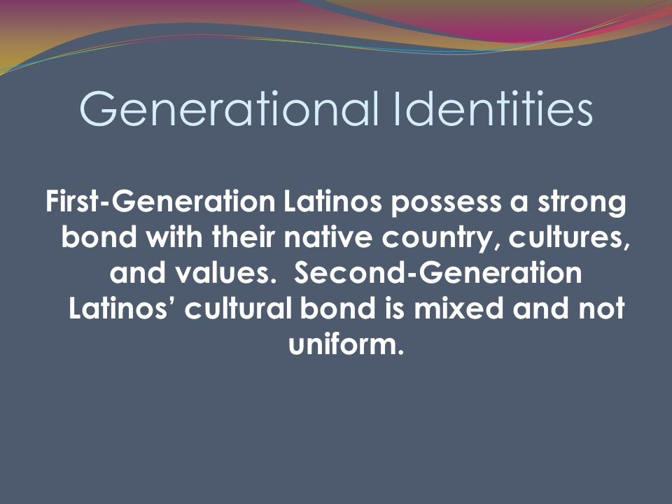 Generational Identities First-Generation Latinos possess a strong bond with their native country, cultures, and values.