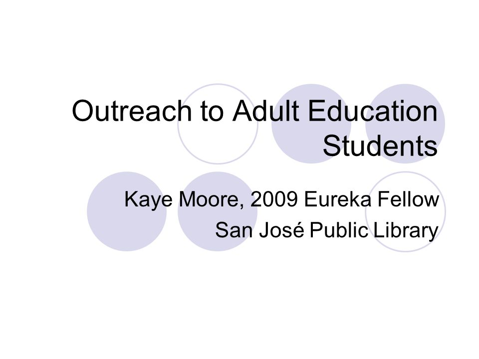 Outreach to Adult Education Students Kaye Moore, 2009 Eureka Fellow San José Public Library