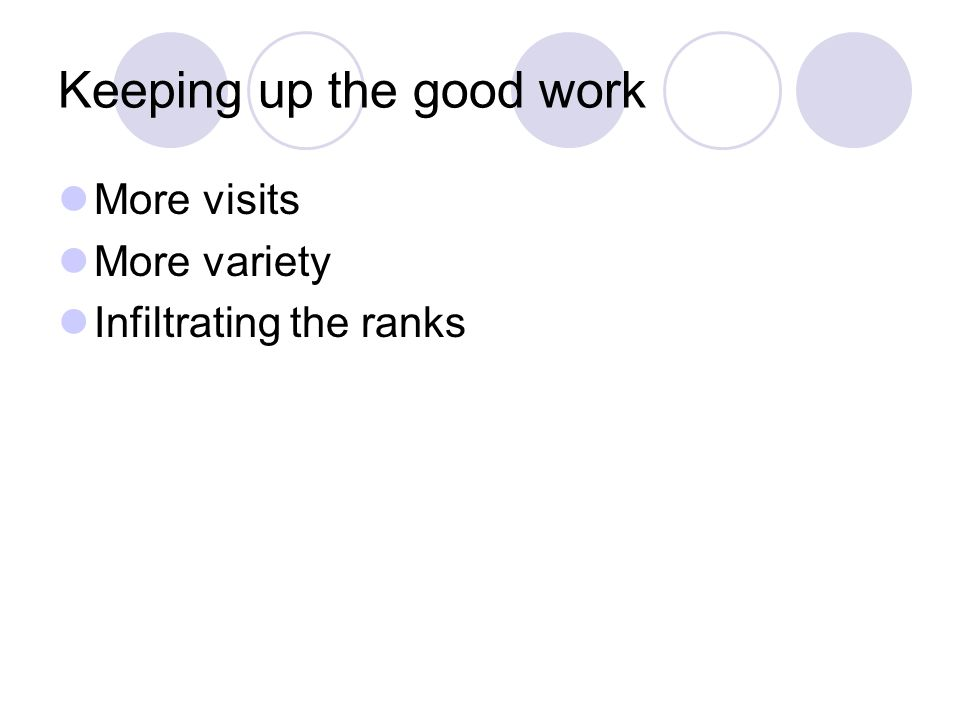 Keeping up the good work More visits More variety Infiltrating the ranks