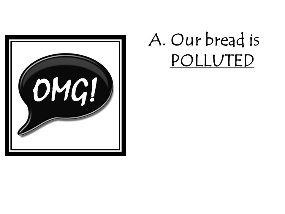 A. Our bread is POLLUTED