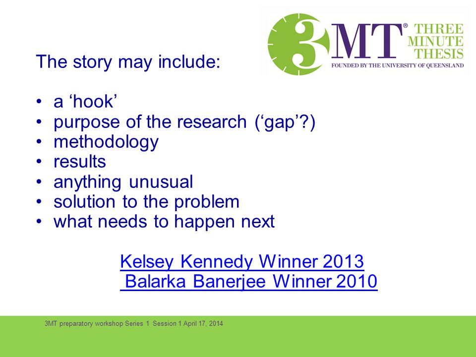3MT preparatory workshop Series 1 Session 1 April 17, 2014 The story may include: a hook purpose of the research (gap?) methodology results anything u