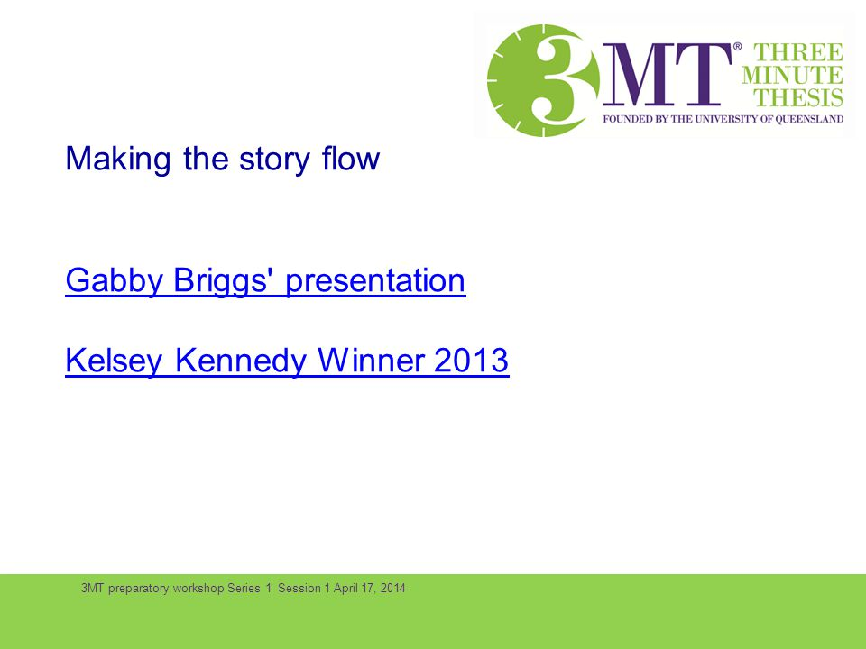 3MT preparatory workshop Series 1 Session 1 April 17, 2014 Making the story flow Gabby Briggs' presentation Kelsey Kennedy Winner 2013