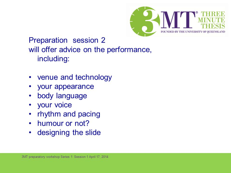 3MT preparatory workshop Series 1 Session 1 April 17, 2014 Preparation session 2 will offer advice on the performance, including: venue and technology