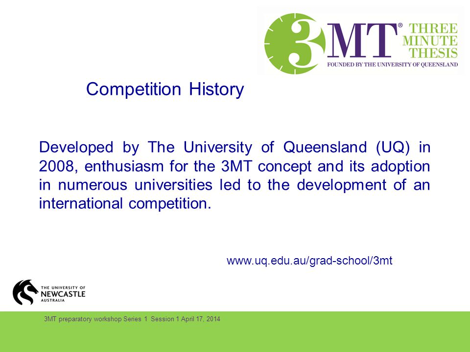 3MT preparatory workshop Series 1 Session 1 April 17, 2014 Competition History Developed by The University of Queensland (UQ) in 2008, enthusiasm for