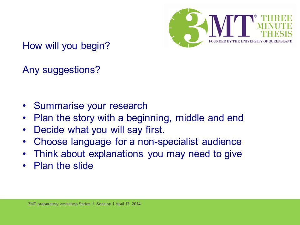 3MT preparatory workshop Series 1 Session 1 April 17, 2014 How will you begin? Any suggestions? Summarise your research Plan the story with a beginnin