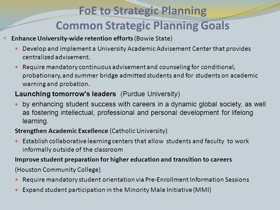 FoE to Strategic Planning Common Strategic Planning Goals Enhance University-wide retention efforts (Bowie State) Develop and implement a University Academic Advisement Center that provides centralized advisement.