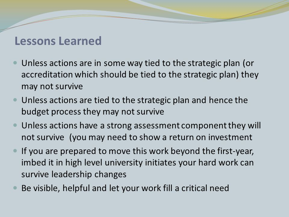 Lessons Learned Unless actions are in some way tied to the strategic plan (or accreditation which should be tied to the strategic plan) they may not survive Unless actions are tied to the strategic plan and hence the budget process they may not survive Unless actions have a strong assessment component they will not survive (you may need to show a return on investment If you are prepared to move this work beyond the first-year, imbed it in high level university initiates your hard work can survive leadership changes Be visible, helpful and let your work fill a critical need