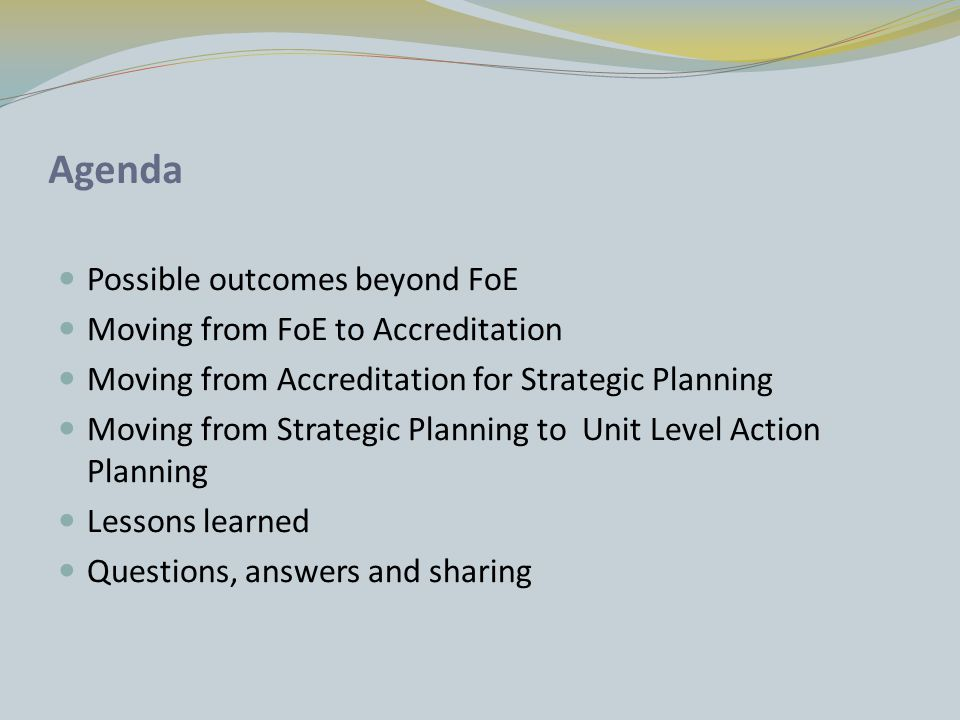Agenda Possible outcomes beyond FoE Moving from FoE to Accreditation Moving from Accreditation for Strategic Planning Moving from Strategic Planning to Unit Level Action Planning Lessons learned Questions, answers and sharing