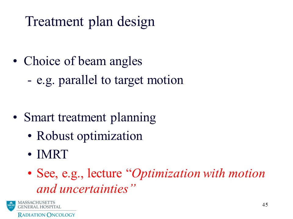 45 Treatment plan design Choice of beam angles -e.g. parallel to target motion Smart treatment planning Robust optimization IMRT See, e.g., lecture Op