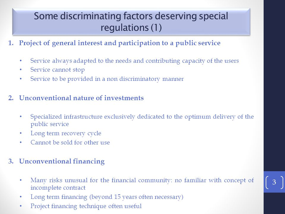 1.Project of general interest and participation to a public service Service always adapted to the needs and contributing capacity of the users Service cannot stop Service to be provided in a non discriminatory manner 2.Unconventional nature of investments Specialized infrastructure exclusively dedicated to the optimum delivery of the public service Long term recovery cycle Cannot be sold for other use 3.Unconventional financing Many risks unusual for the financial community: no familiar with concept of incomplete contract Long term financing (beyond 15 years often necessary) Project financing technique often useful 3 Some discriminating factors deserving special regulations (1)