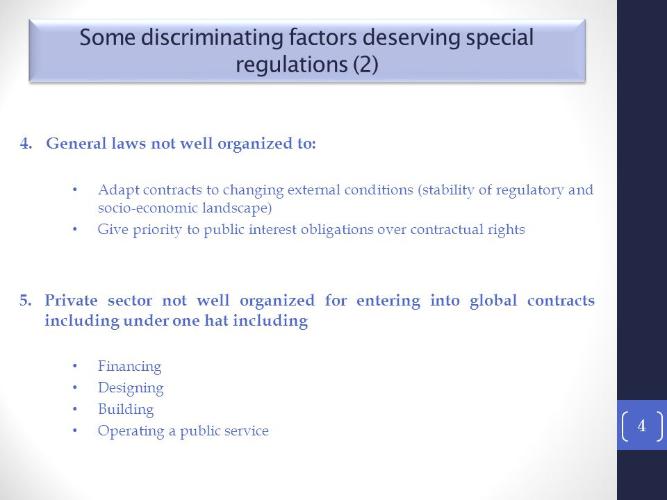 4.General laws not well organized to: Adapt contracts to changing external conditions (stability of regulatory and socio-economic landscape) Give priority to public interest obligations over contractual rights 5.Private sector not well organized for entering into global contracts including under one hat including Financing Designing Building Operating a public service 4 Some discriminating factors deserving special regulations (2)