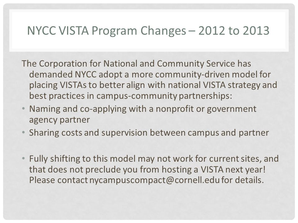 NYCC VISTA Program Changes – 2012 to 2013 The Corporation for National and Community Service has demanded NYCC adopt a more community-driven model for placing VISTAs to better align with national VISTA strategy and best practices in campus-community partnerships: Naming and co-applying with a nonprofit or government agency partner Sharing costs and supervision between campus and partner Fully shifting to this model may not work for current sites, and that does not preclude you from hosting a VISTA next year.