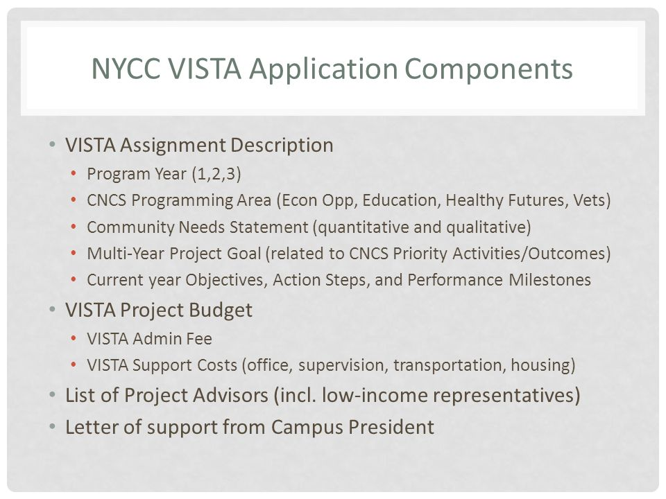 NYCC VISTA Application Components VISTA Assignment Description Program Year (1,2,3) CNCS Programming Area (Econ Opp, Education, Healthy Futures, Vets) Community Needs Statement (quantitative and qualitative) Multi-Year Project Goal (related to CNCS Priority Activities/Outcomes) Current year Objectives, Action Steps, and Performance Milestones VISTA Project Budget VISTA Admin Fee VISTA Support Costs (office, supervision, transportation, housing) List of Project Advisors (incl.