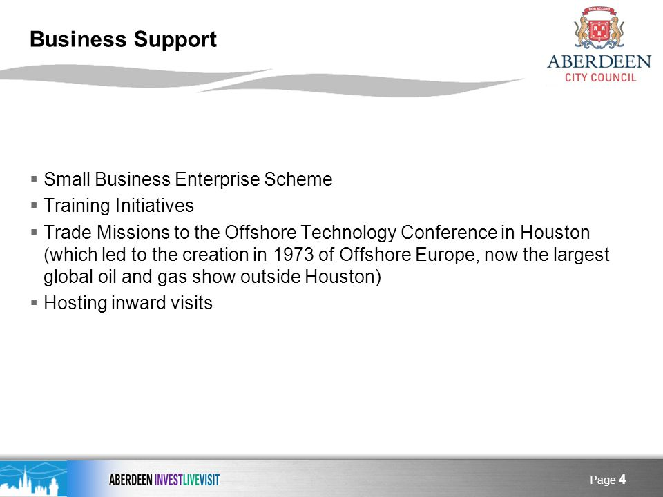 Page 4 Business Support Small Business Enterprise Scheme Training Initiatives Trade Missions to the Offshore Technology Conference in Houston (which led to the creation in 1973 of Offshore Europe, now the largest global oil and gas show outside Houston) Hosting inward visits