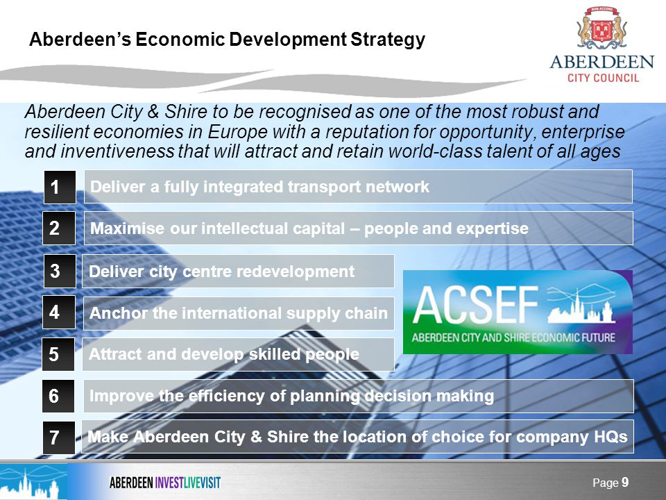 Page 9 Aberdeens Economic Development Strategy Aberdeen City & Shire to be recognised as one of the most robust and resilient economies in Europe with a reputation for opportunity, enterprise and inventiveness that will attract and retain world-class talent of all ages 1 2 3 Deliver city centre redevelopment Deliver a fully integrated transport network Maximise our intellectual capital – people and expertise 4 5 Anchor the international supply chain Attract and develop skilled people 6 Improve the efficiency of planning decision making 7 Make Aberdeen City & Shire the location of choice for company HQs