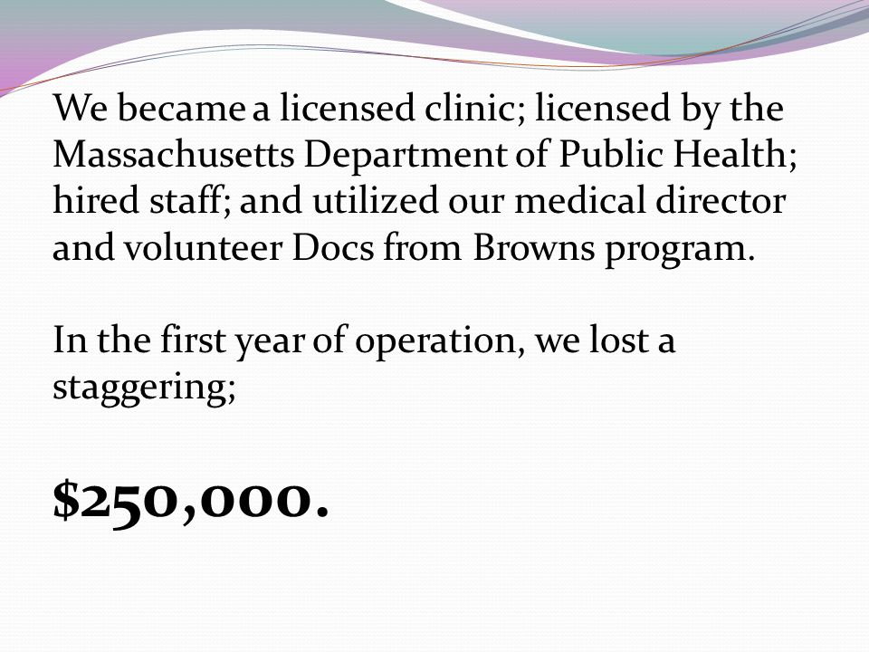 We became a licensed clinic; licensed by the Massachusetts Department of Public Health; hired staff; and utilized our medical director and volunteer Docs from Browns program.