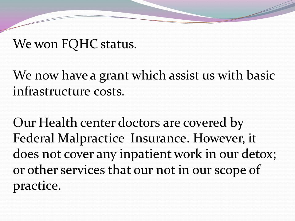 We won FQHC status. We now have a grant which assist us with basic infrastructure costs.