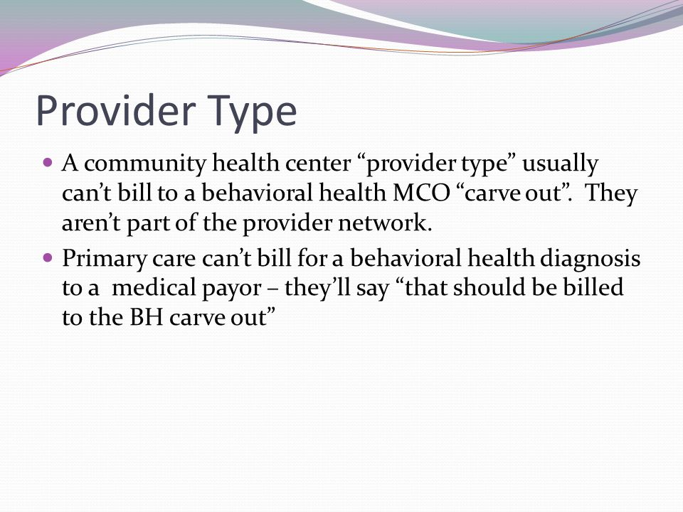 Provider Type A community health center provider type usually cant bill to a behavioral health MCO carve out.
