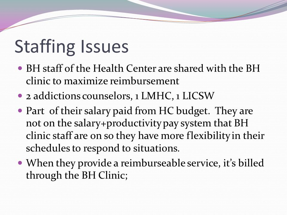 Staffing Issues BH staff of the Health Center are shared with the BH clinic to maximize reimbursement 2 addictions counselors, 1 LMHC, 1 LICSW Part of their salary paid from HC budget.