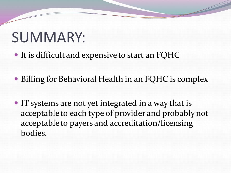 SUMMARY: It is difficult and expensive to start an FQHC Billing for Behavioral Health in an FQHC is complex IT systems are not yet integrated in a way that is acceptable to each type of provider and probably not acceptable to payers and accreditation/licensing bodies.
