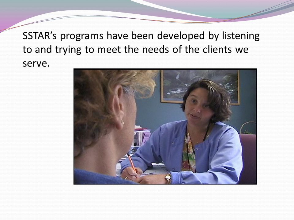 SSTARs programs have been developed by listening to and trying to meet the needs of the clients we serve.