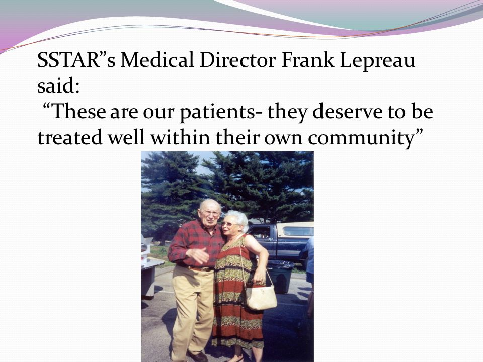 SSTARs Medical Director Frank Lepreau said: These are our patients- they deserve to be treated well within their own community