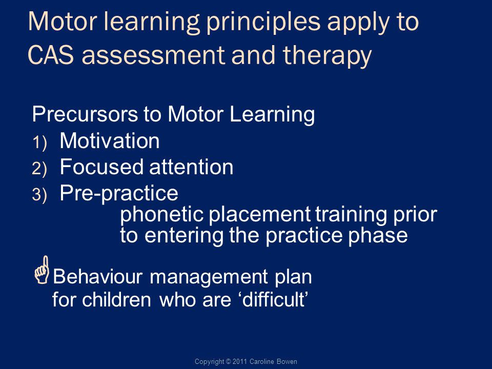 Motor learning principles apply to CAS assessment and therapy Precursors to Motor Learning 1) Motivation 2) Focused attention 3) Pre-practice phonetic placement training prior to entering the practice phase Behaviour management plan for children who are difficult Copyright © 2011 Caroline Bowen