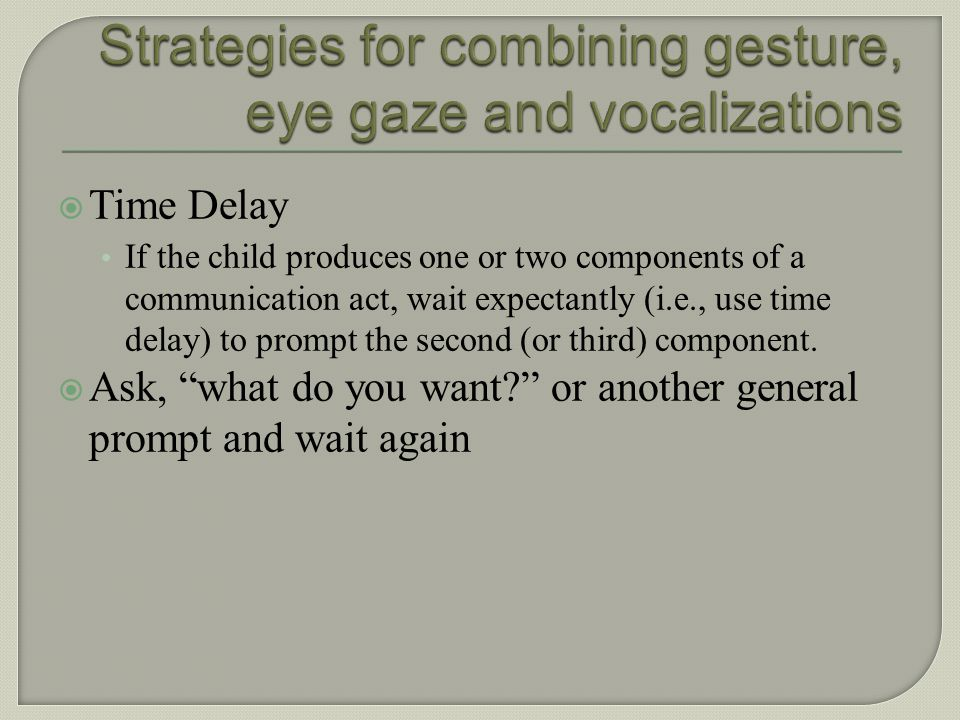 Vocalization + eye gaze + gesture = a clear, recognizable communication act!