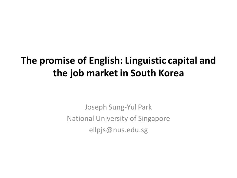 The promise of English: Linguistic capital and the job market in South Korea Joseph Sung-Yul Park National University of Singapore ellpjs@nus.edu.sg